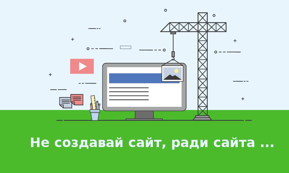 Создание сайта, ради сайта, это не верное направление